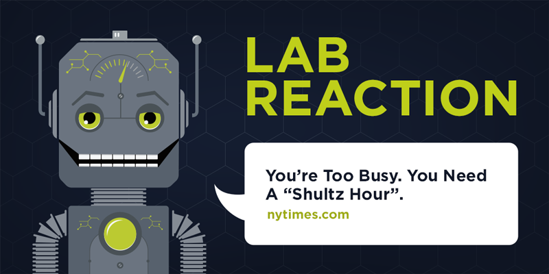 Lab Reaction:You're Too Busy. You Need a 'Shultz Hour.'
