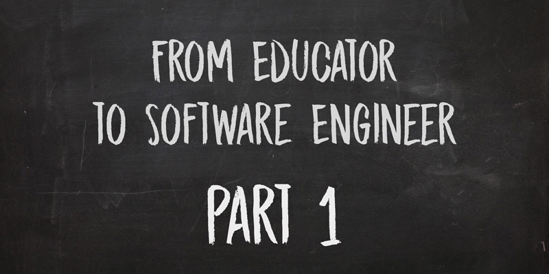 From Educator to Software Engineer, Part 1 – Interest in Software, Teaching Myself, and Getting a Foot in the Door