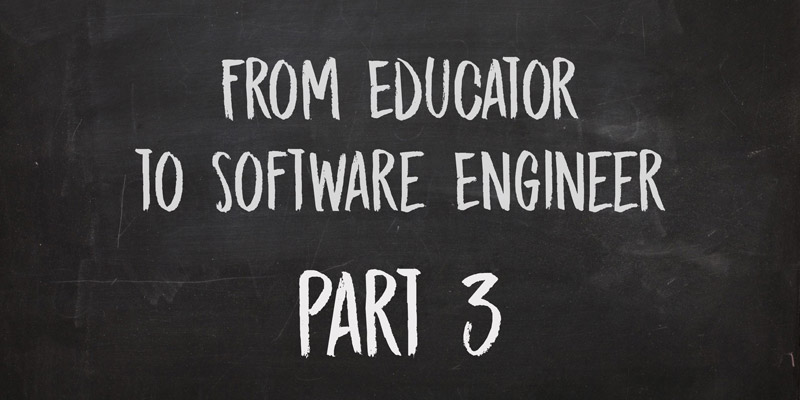 From Educator to Software Engineer, Part 3: Learning on the Job and Looking Toward the Future