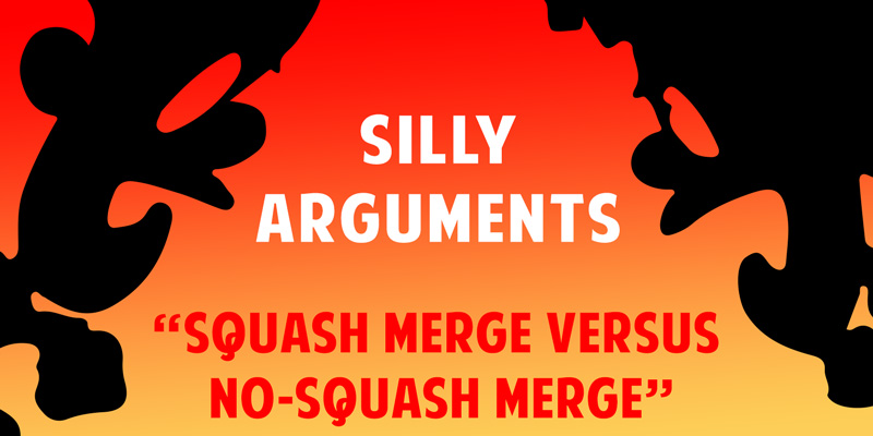 Silly Arguments – Squash Merge Versus No-Squash Merge