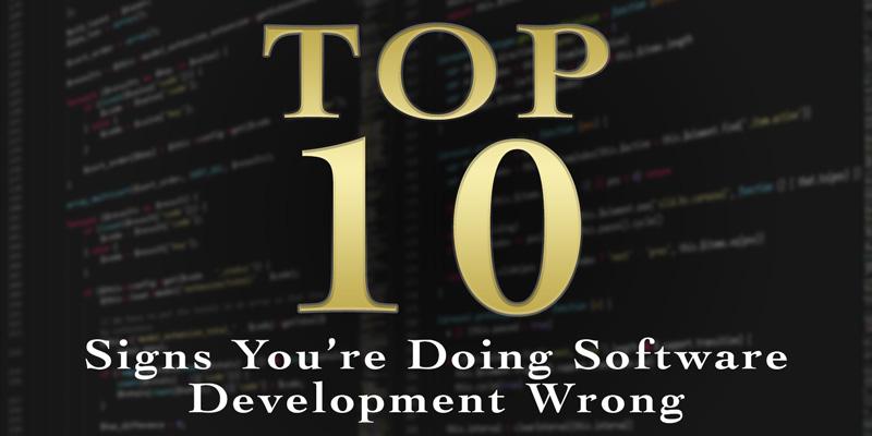Top Ten Signs You're Doing Software Development Wrong