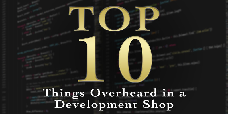 Top 10 Things Overheard in a Development Shop