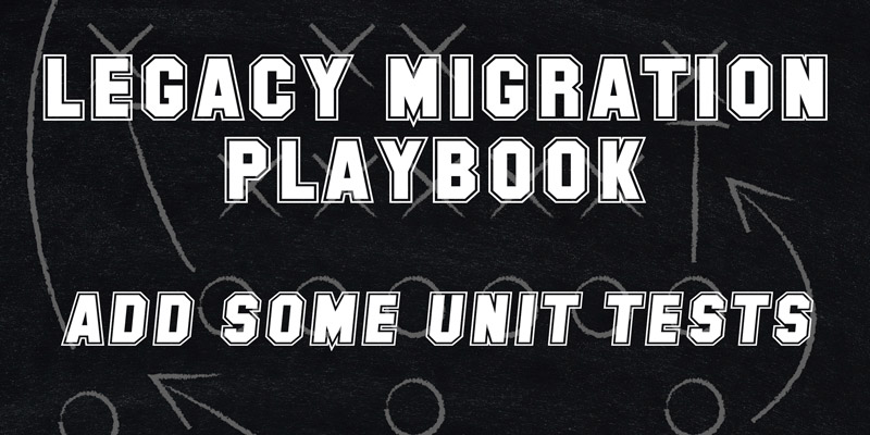 Legacy Migration Playbook – Add Some Unit Tests