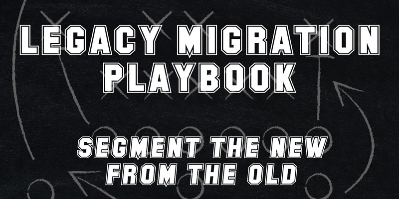 Legacy Migration Playbook – Segment the New from the Old