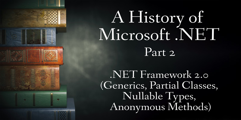 A History of Microsoft .NET, Part 2: .NET Framework 2.0 (Generics, Partial Classes, Nullable Types, Anonymous Methods)